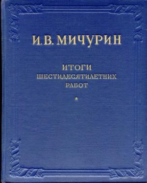 И.В.Мичурин «Итоги шестидесятилетних работ» 1855 — 1935