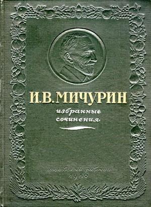 И.В.Мичурин Избранные сочинения, М.:Московский рабочий, 1950